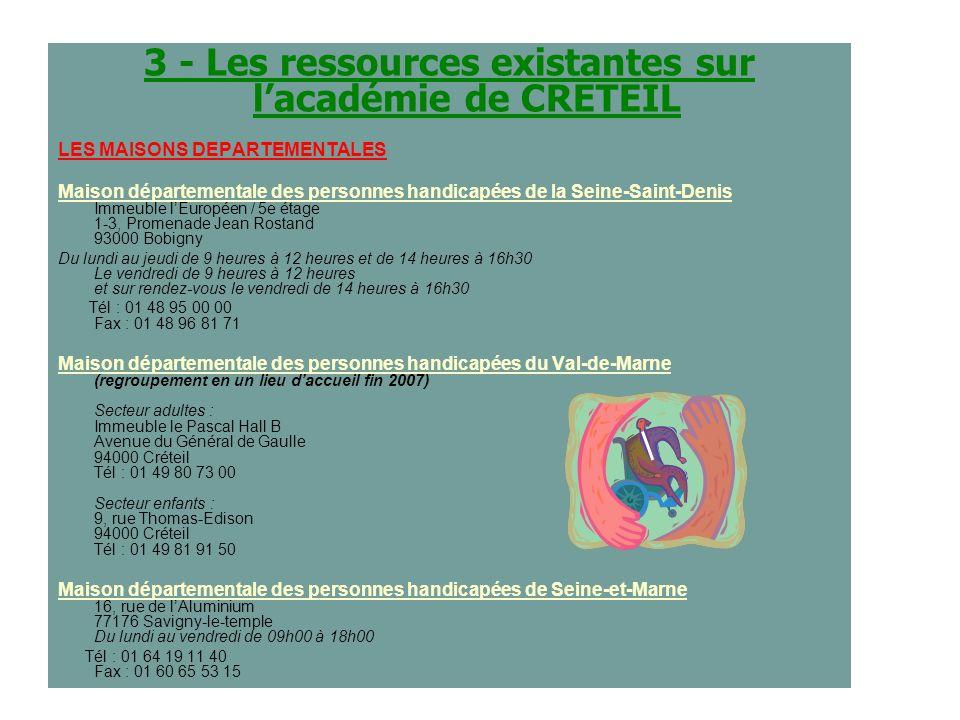 3 - Les ressources existantes sur lacadémie de CRETEIL LES MAISONS DEPARTEMENTALES Maison départementale des personnes handicapées de la Seine-Saint-Denis Immeuble lEuropéen / 5e étage 1-3, Promenade Jean Rostand 93000 Bobigny Du lundi au jeudi de 9 heures à 12 heures et de 14 heures à 16h30 Le vendredi de 9 heures à 12 heures et sur rendez-vous le vendredi de 14 heures à 16h30 Tél : 01 48 95 00 00 Fax : 01 48 96 81 71 Maison départementale des personnes handicapées du Val-de-Marne (regroupement en un lieu daccueil fin 2007) Secteur adultes : Immeuble le Pascal Hall B Avenue du Général de Gaulle 94000 Créteil Tél : 01 49 80 73 00 Secteur enfants : 9, rue Thomas-Edison 94000 Créteil Tél : 01 49 81 91 50 Maison départementale des personnes handicapées de Seine-et-Marne 16, rue de lAluminium 77176 Savigny-le-temple Du lundi au vendredi de 09h00 à 18h00 Tél : 01 64 19 11 40 Fax : 01 60 65 53 15