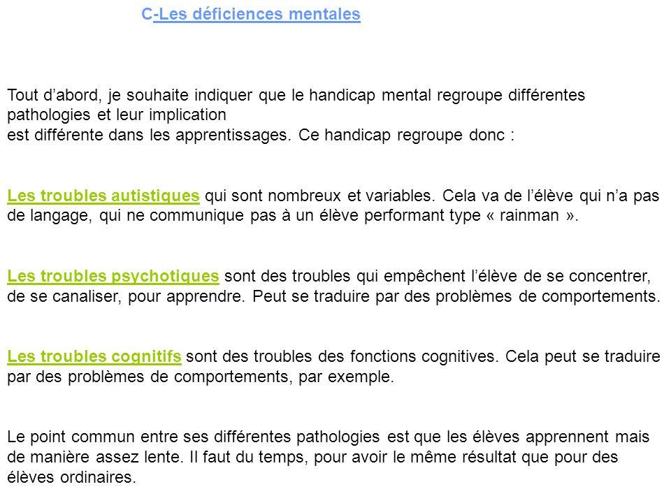 C-Les déficiences mentales Tout dabord, je souhaite indiquer que le handicap mental regroupe différentes pathologies et leur implication est différente dans les apprentissages.