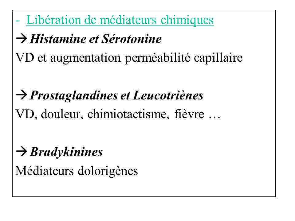 -Libération de médiateurs chimiques Histamine et Sérotonine VD et augmentation perméabilité capillaire Prostaglandines et Leucotriènes VD, douleur, chimiotactisme, fièvre … Bradykinines Médiateurs dolorigènes
