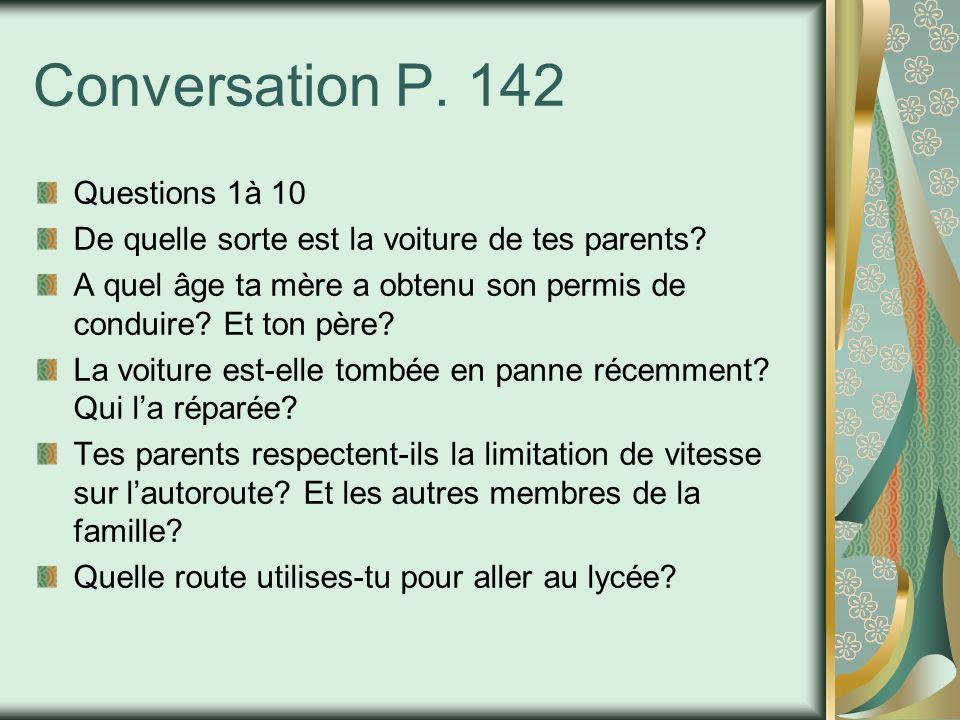 Conversation P. 142 Questions 1à 10 De quelle sorte est la voiture de tes parents? A quel âge ta mère a obtenu son permis de conduire? Et ton père? La