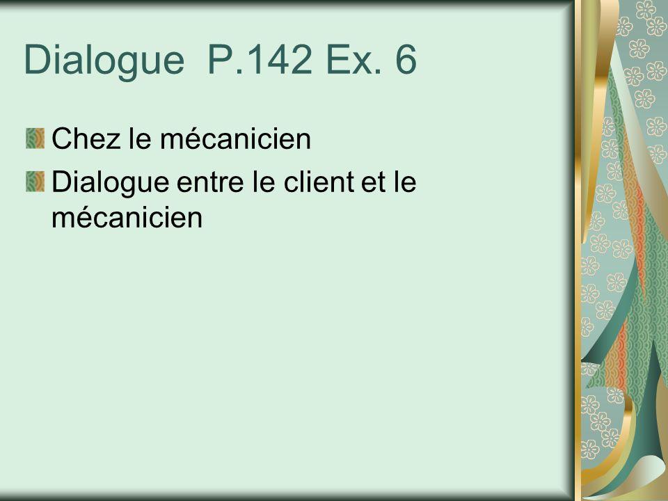 Dialogue P.142 Ex. 6 Chez le mécanicien Dialogue entre le client et le mécanicien