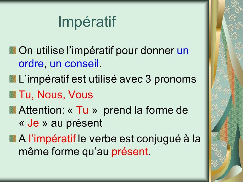 Impératif On utilise limpératif pour donner un ordre, un conseil. Limpératif est utilisé avec 3 pronoms Tu, Nous, Vous Attention: « Tu » prend la form