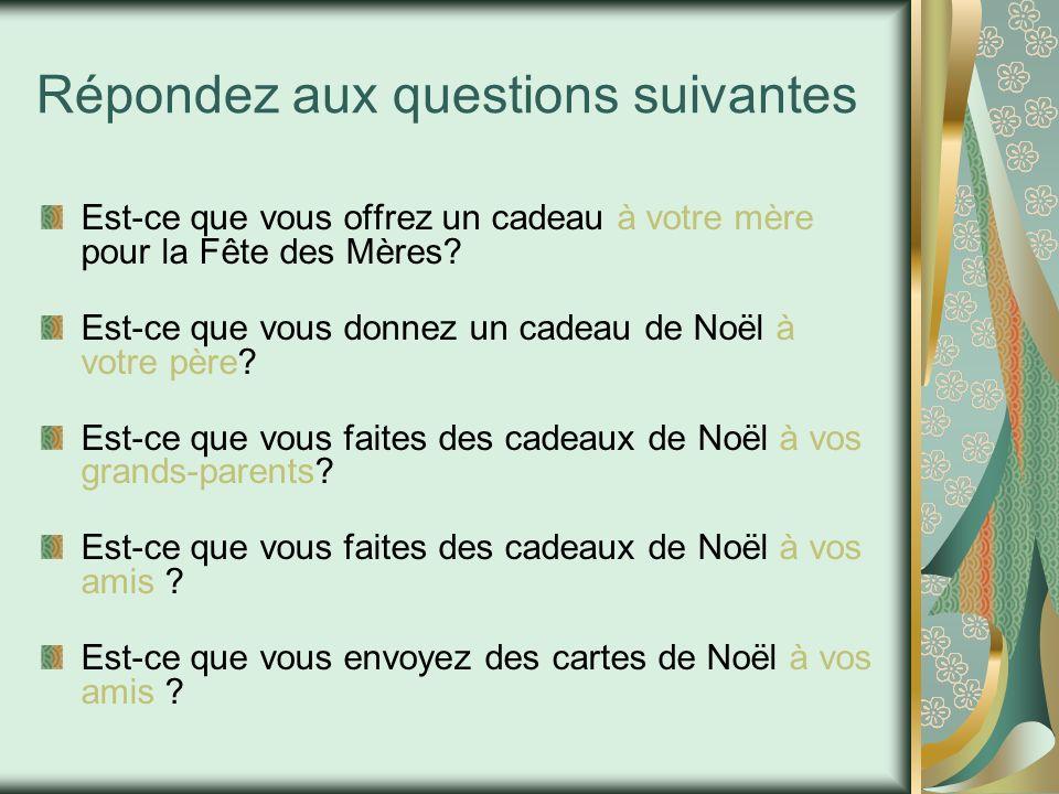 Répondez aux questions suivantes Est-ce que vous offrez un cadeau à votre mère pour la Fête des Mères? Est-ce que vous donnez un cadeau de Noël à votr