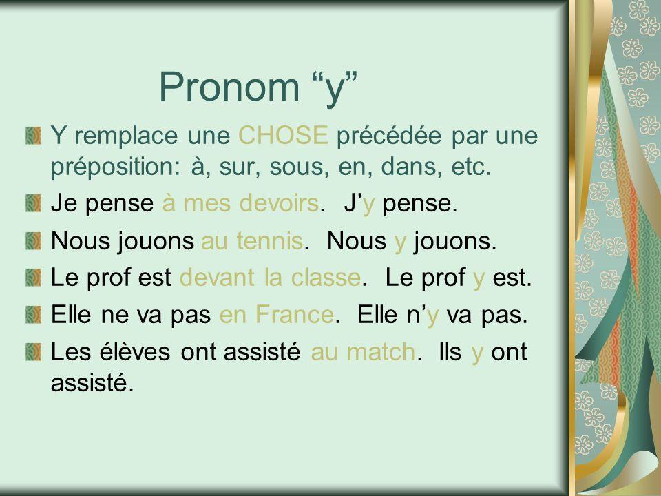Pronom y Y remplace une CHOSE précédée par une préposition: à, sur, sous, en, dans, etc. Je pense à mes devoirs. Jy pense. Nous jouons au tennis. Nous