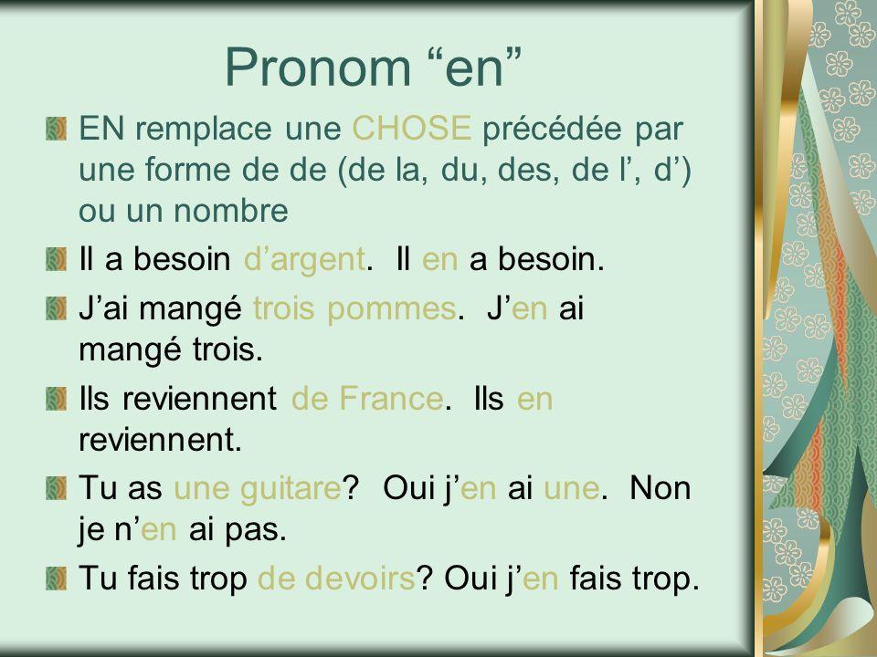 Pronom en EN remplace une CHOSE précédée par une forme de de (de la, du, des, de l, d) ou un nombre Il a besoin dargent. Il en a besoin. Jai mangé tro