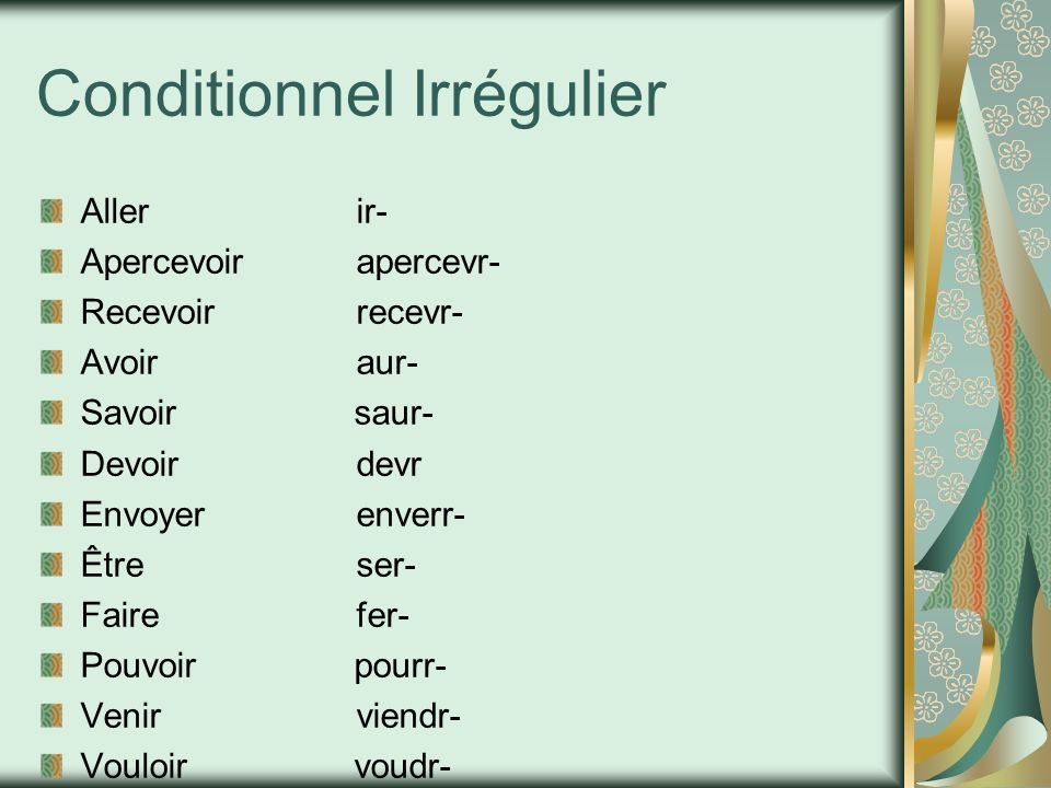 Conditionnel Irrégulier Allerir- Apercevoirapercevr- Recevoirrecevr- Avoiraur- Savoir saur- Devoirdevr Envoyerenverr- Êtreser- Fairefer- Pouvoir pourr