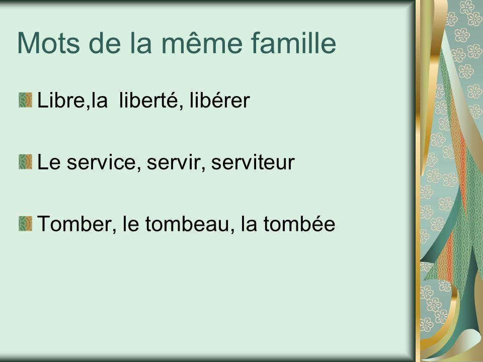Mots de la même famille Libre,la liberté, libérer Le service, servir, serviteur Tomber, le tombeau, la tombée