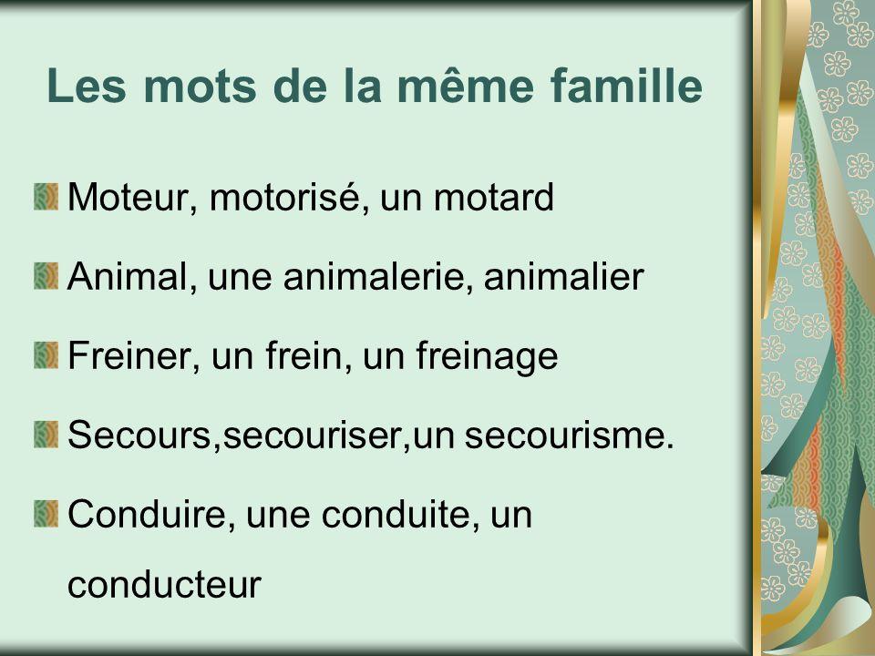 Les mots de la même famille Moteur, motorisé, un motard Animal, une animalerie, animalier Freiner, un frein, un freinage Secours,secouriser,un secouri