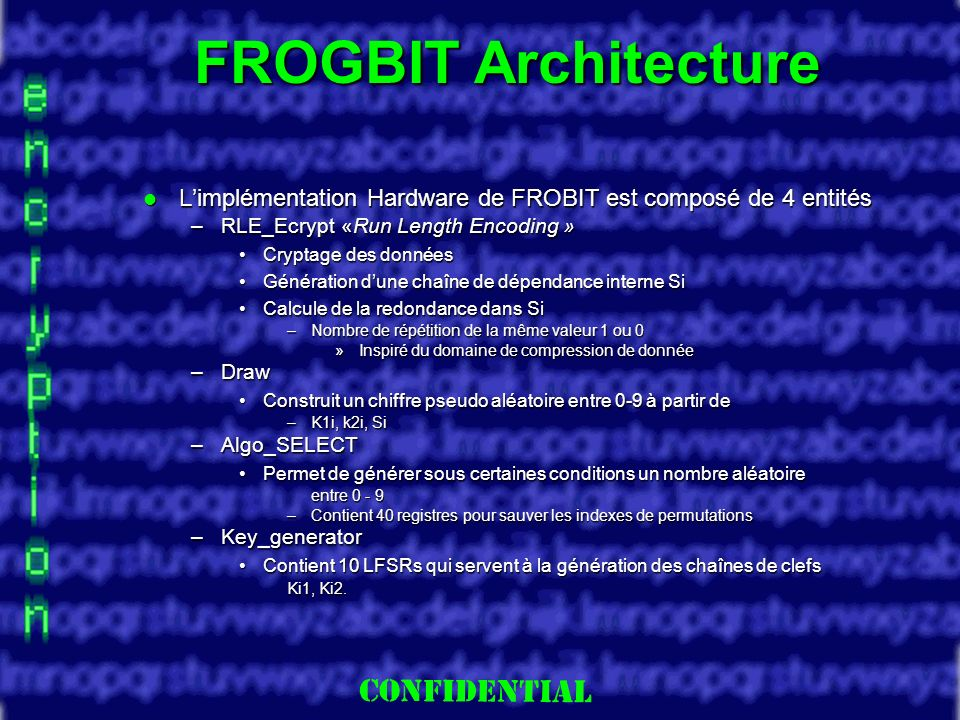 Slide 8 FROGBIT Architecture Limplémentation Hardware de FROBIT est composé de 4 entités Limplémentation Hardware de FROBIT est composé de 4 entités –RLE_Ecrypt «Run Length Encoding » Cryptage des donnéesCryptage des données Génération dune chaîne de dépendance interne SiGénération dune chaîne de dépendance interne Si Calcule de la redondance dans SiCalcule de la redondance dans Si –Nombre de répétition de la même valeur 1 ou 0 »Inspiré du domaine de compression de donnée –Draw Construit un chiffre pseudo aléatoire entre 0-9 à partir deConstruit un chiffre pseudo aléatoire entre 0-9 à partir de –K1i, k2i, Si –Algo_SELECT Permet de générer sous certaines conditions un nombre aléatoirePermet de générer sous certaines conditions un nombre aléatoire entre 0 - 9 –Contient 40 registres pour sauver les indexes de permutations –Key_generator Contient 10 LFSRs qui servent à la génération des chaînes de clefsContient 10 LFSRs qui servent à la génération des chaînes de clefs Ki1, Ki2.