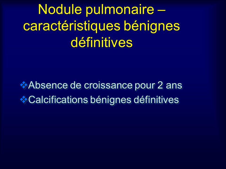 Nodule pulmonaire – caractéristiques bénignes définitives Absence de croissance pour 2 ans Absence de croissance pour 2 ans Calcifications bénignes dé