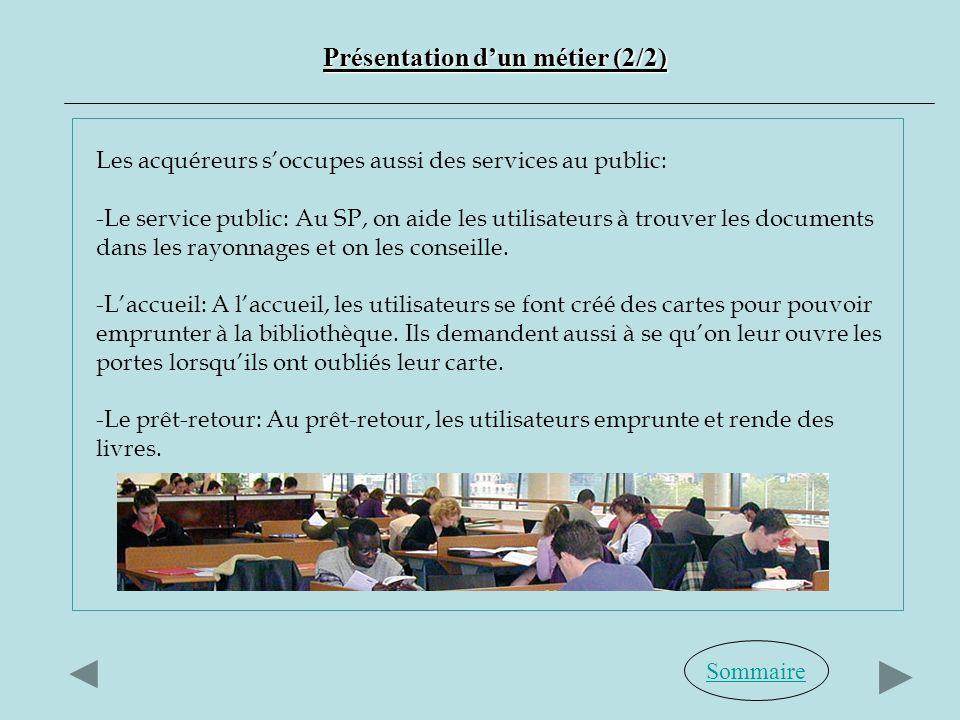 Sommaire Présentation dun métier (2/2) Les acquéreurs soccupes aussi des services au public: -Le service public: Au SP, on aide les utilisateurs à trouver les documents dans les rayonnages et on les conseille.