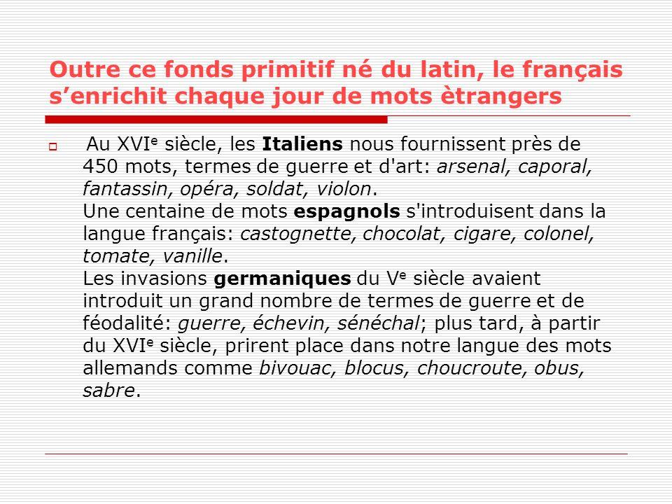 Outre ce fonds primitif né du latin, le français senrichit chaque jour de mots ètrangers Au XVI e siècle, les Italiens nous fournissent près de 450 mo