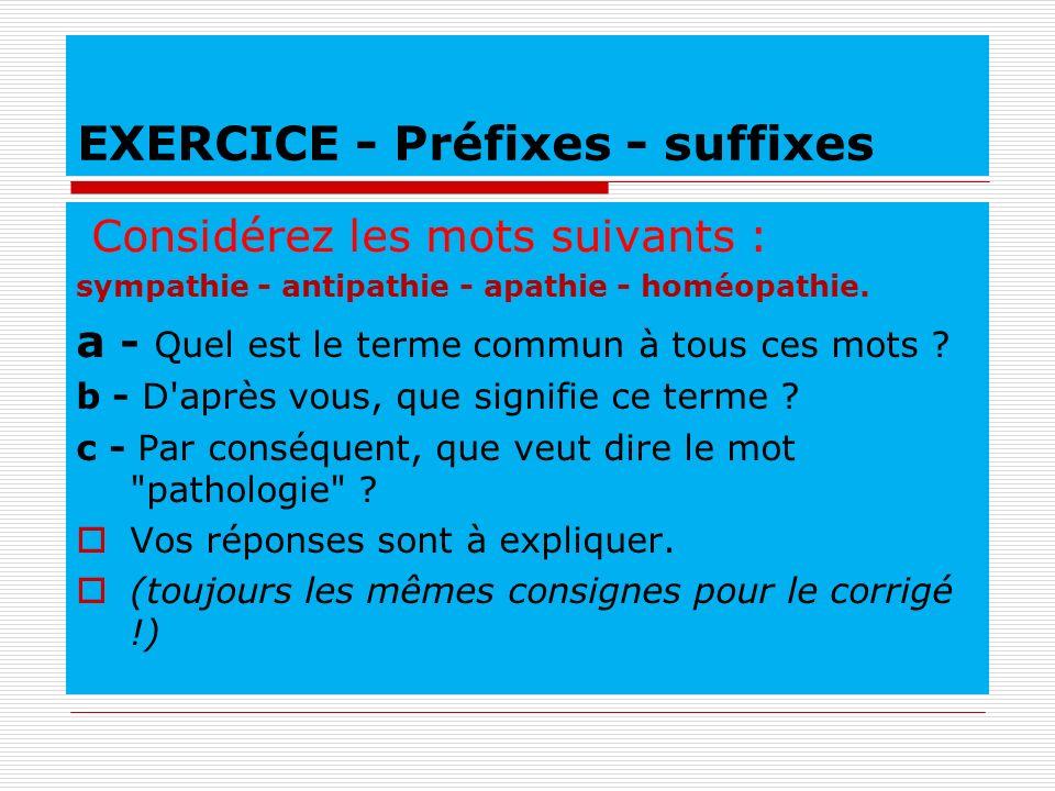 EXERCICE - Préfixes - suffixes Considérez les mots suivants : sympathie - antipathie - apathie - homéopathie. a - Quel est le terme commun à tous ces