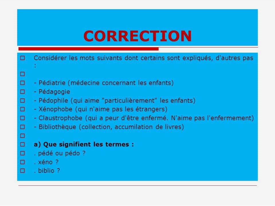 CORRECTION Considérer les mots suivants dont certains sont expliqués, d'autres pas : - Pédiatrie (médecine concernant les enfants) - Pédagogie - Pédop