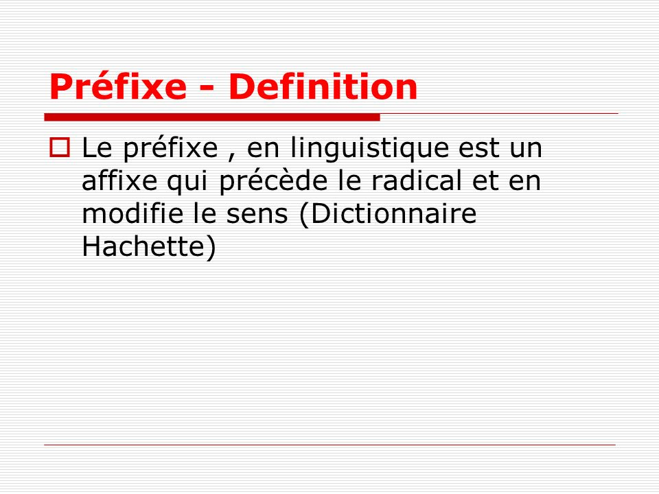 Préfixe - Definition Le préfixe, en linguistique est un affixe qui précède le radical et en modifie le sens (Dictionnaire Hachette)