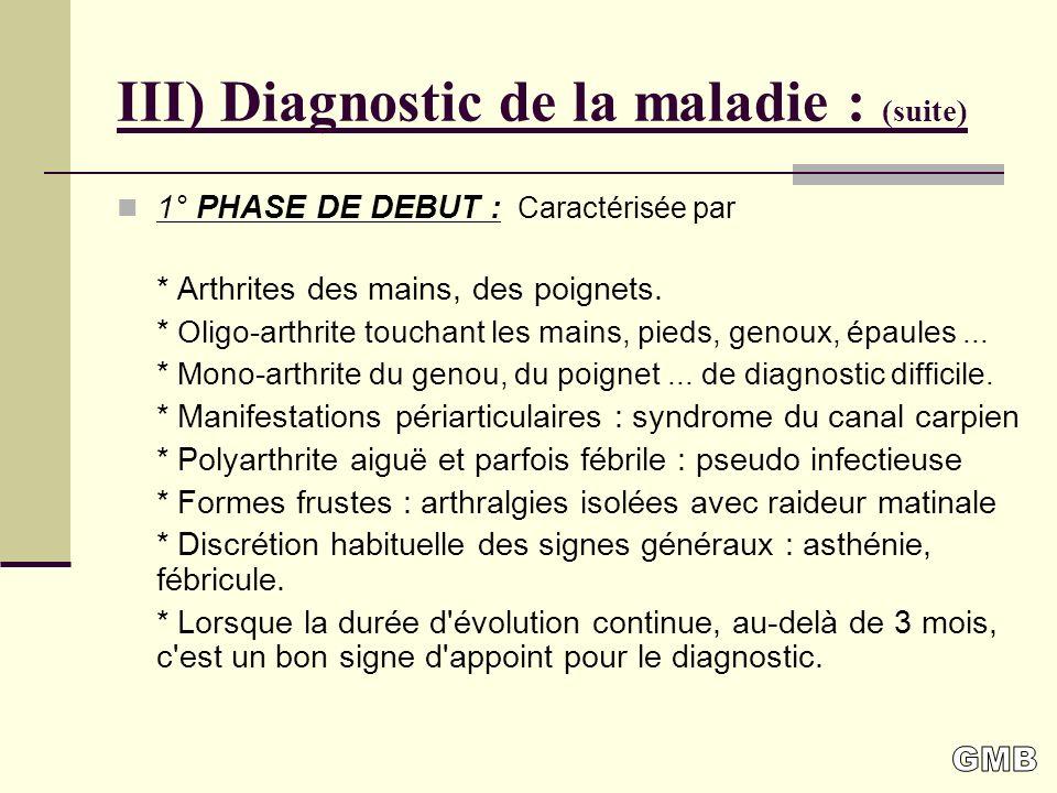 III) Diagnostic de la maladie : (suite) 1° PHASE DE DEBUT : Caractérisée par * Arthrites des mains, des poignets.