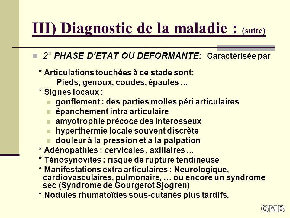 III) Diagnostic de la maladie : (suite) 2° PHASE DETAT OU DEFORMANTE: Caractérisée par * Articulations touchées à ce stade sont: Pieds, genoux, coudes, épaules...