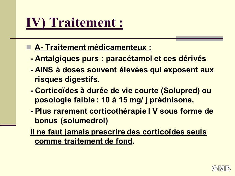 IV) Traitement : A- Traitement médicamenteux : - Antalgiques purs : paracétamol et ces dérivés - AINS à doses souvent élevées qui exposent aux risques digestifs.