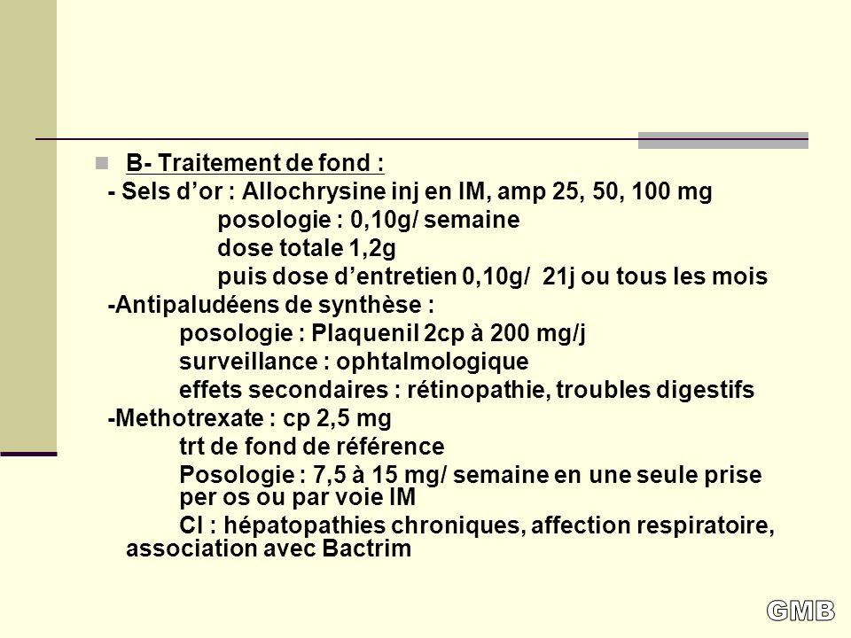 B- Traitement de fond : - Sels dor : Allochrysine inj en IM, amp 25, 50, 100 mg posologie : 0,10g/ semaine dose totale 1,2g puis dose dentretien 0,10g/ 21j ou tous les mois -Antipaludéens de synthèse : posologie : Plaquenil 2cp à 200 mg/j surveillance : ophtalmologique effets secondaires : rétinopathie, troubles digestifs -Methotrexate : cp 2,5 mg trt de fond de référence Posologie : 7,5 à 15 mg/ semaine en une seule prise per os ou par voie IM CI : hépatopathies chroniques, affection respiratoire, association avec Bactrim