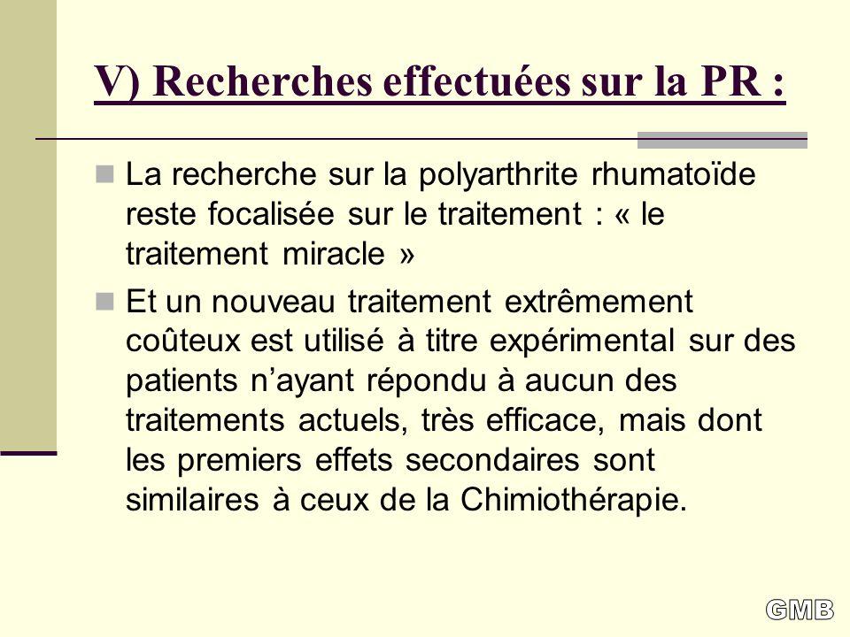 V) Recherches effectuées sur la PR : La recherche sur la polyarthrite rhumatoïde reste focalisée sur le traitement : « le traitement miracle » Et un nouveau traitement extrêmement coûteux est utilisé à titre expérimental sur des patients nayant répondu à aucun des traitements actuels, très efficace, mais dont les premiers effets secondaires sont similaires à ceux de la Chimiothérapie.