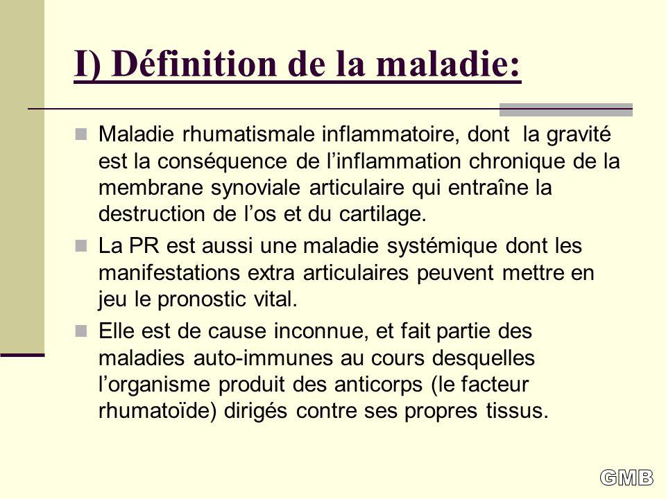 I) Définition de la maladie: Maladie rhumatismale inflammatoire, dont la gravité est la conséquence de linflammation chronique de la membrane synoviale articulaire qui entraîne la destruction de los et du cartilage.