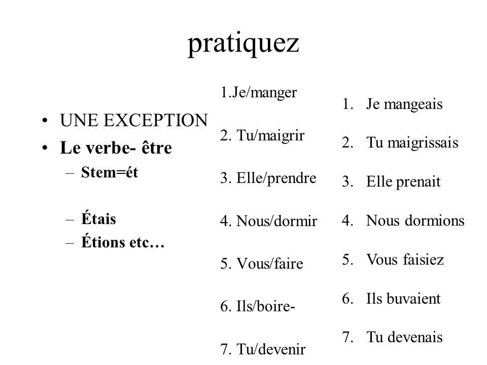pratiquez UNE EXCEPTION Le verbe- être –Stem=ét –Étais –Étions etc… 1.Je/manger 2. Tu/maigrir 3. Elle/prendre 4. Nous/dormir 5. Vous/faire 6. Ils/boir