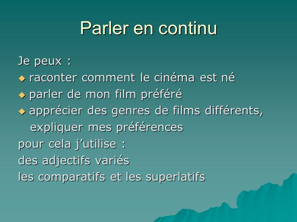 Parler en continu Je peux : raconter comment le cinéma est né raconter comment le cinéma est né parler de mon film préféré parler de mon film préféré apprécier des genres de films différents, apprécier des genres de films différents, expliquer mes préférences expliquer mes préférences pour cela jutilise : des adjectifs variés les comparatifs et les superlatifs