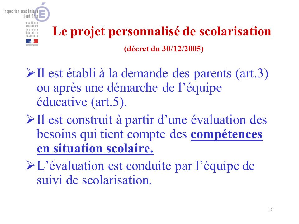 16 Le projet personnalisé de scolarisation (décret du 30/12/2005) Il est établi à la demande des parents (art.3) ou après une démarche de léquipe éducative (art.5).