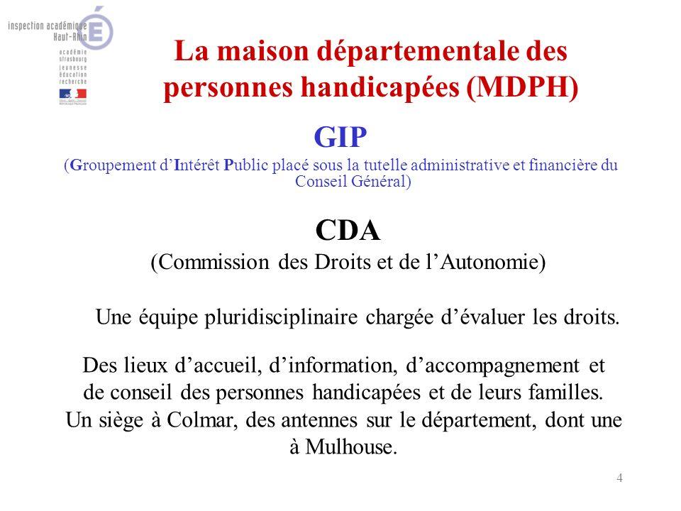 4 La maison départementale des personnes handicapées (MDPH) GIP (Groupement dIntérêt Public placé sous la tutelle administrative et financière du Conseil Général) CDA (Commission des Droits et de lAutonomie) Une équipe pluridisciplinaire chargée dévaluer les droits.