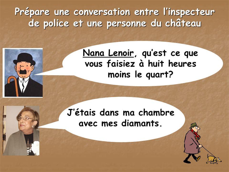 Prépare une conversation entre linspecteur de police et une personne du château Nana Lenoir, quest ce que vous faisiez à huit heures moins le quart? J