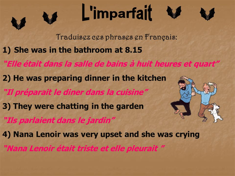 Traduisez ces phrases en Français: 1)She was in the bathroom at 8.15 Elle était dans la salle de bains à huit heures et quart 2) He was preparing dinner in the kitchen Il préparait le diner dans la cuisine 3) They were chatting in the garden Ils parlaient dans le jardin 4) Nana Lenoir was very upset and she was crying Nana Lenoir était triste et elle pleurait