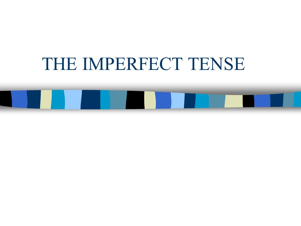 THE IMPERFECT TENSE