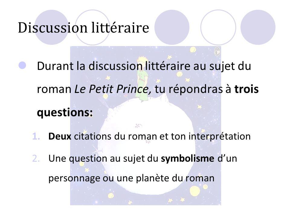 Discussion littéraire Durant la discussion littéraire au sujet du roman Le Petit Prince, tu répondras à trois questions: 1.Deux citations du roman et