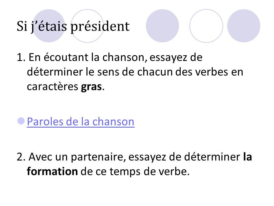 Si jétais président 1. En écoutant la chanson, essayez de déterminer le sens de chacun des verbes en caractères gras. Paroles de la chanson 2. Avec un