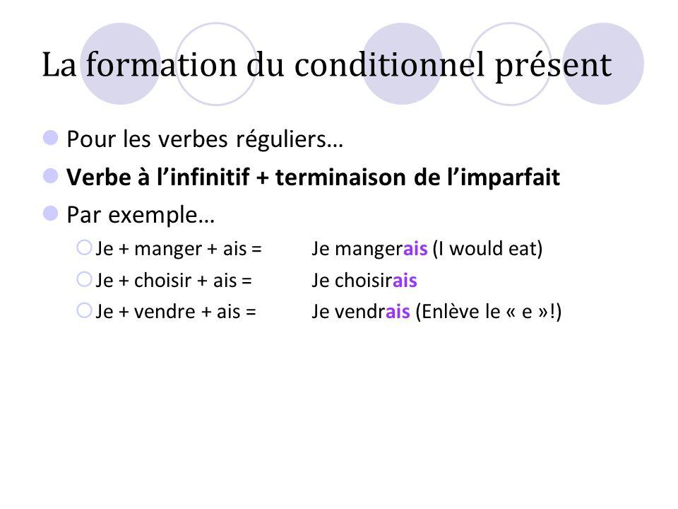 La formation du conditionnel présent Pour les verbes réguliers… Verbe à linfinitif + terminaison de limparfait Par exemple… Je + manger + ais = Je man