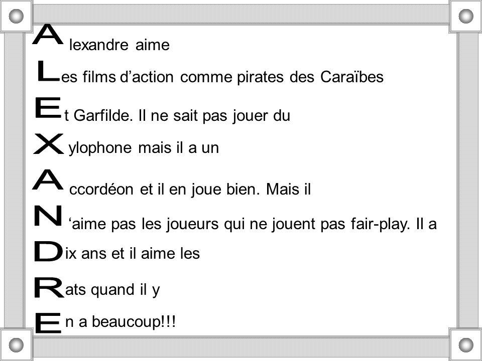 lexandre aime es films daction comme pirates des Caraïbes t Garfilde. Il ne sait pas jouer du ylophone mais il a un ccordéon et il en joue bien. Mais