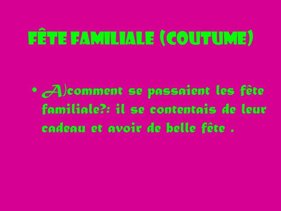Fête familiale (Coutume) A)comment se passaient les fête familiale?: il se contentais de leur cadeau et avoir de belle fête.