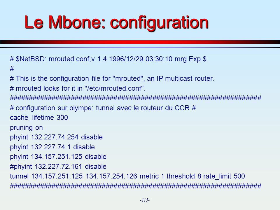 -115- Le Mbone: configuration # $NetBSD: mrouted.conf,v 1.4 1996/12/29 03:30:10 mrg Exp $ # # This is the configuration file for
