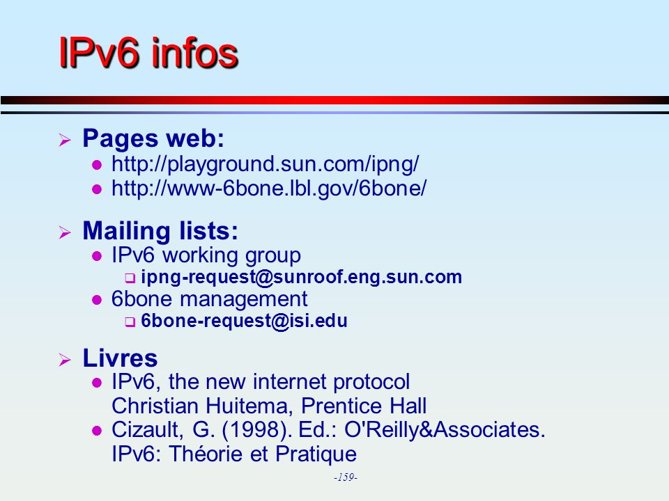 -159- IPv6 infos Pages web: l http://playground.sun.com/ipng/ l http://www-6bone.lbl.gov/6bone/ Mailing lists: l IPv6 working group ipng-request@sunro