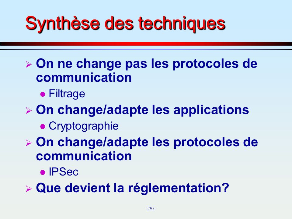 -291- Synthèse des techniques On ne change pas les protocoles de communication l Filtrage On change/adapte les applications l Cryptographie On change/