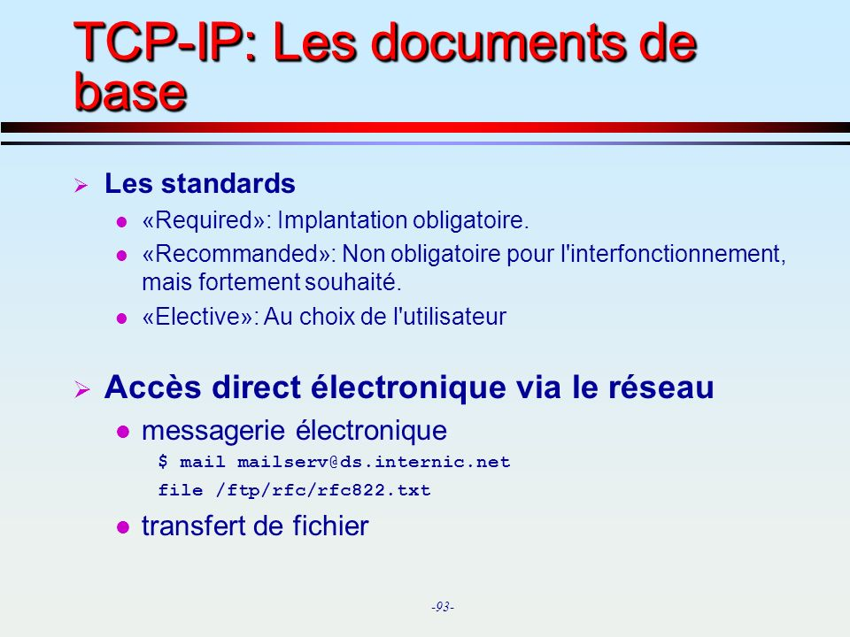 -93- TCP-IP: Les documents de base Les standards l «Required»: Implantation obligatoire. l «Recommanded»: Non obligatoire pour l'interfonctionnement,