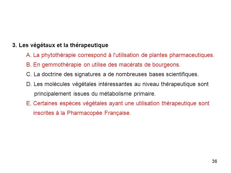 36 3. Les végétaux et la thérapeutique A. La phytothérapie correspond à l'utilisation de plantes pharmaceutiques. B. En gemmothérapie on utilise des m