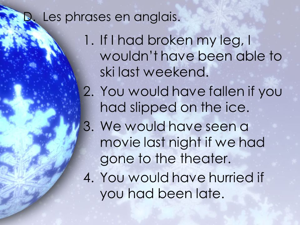 D. Les phrases en anglais. 1.If I had broken my leg, I wouldnt have been able to ski last weekend. 2.You would have fallen if you had slipped on the i