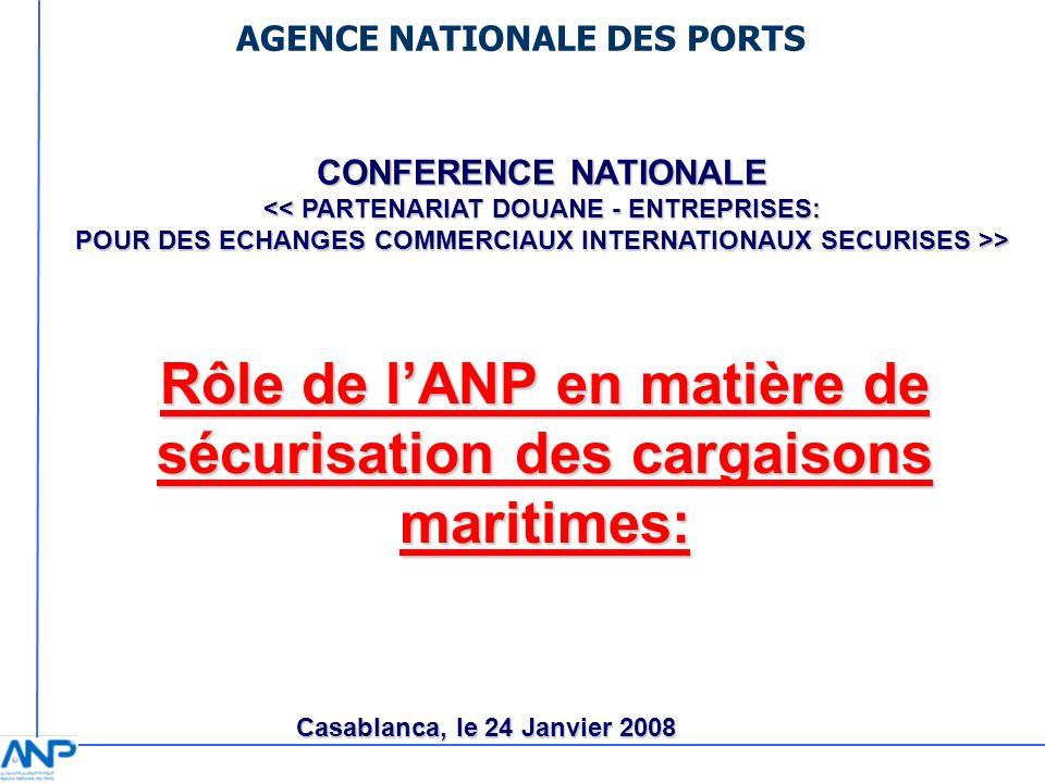 AGENCE NATIONALE DES PORTS Rôle de lANP en matière de sécurisation des cargaisons maritimes: CONFERENCE NATIONALE > Casablanca, le 24 Janvier 2008