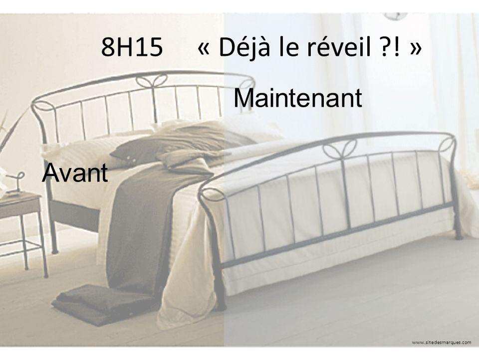 8H15 « Déjà le réveil ! » www.sitedesmarques.com Avant Maintenant