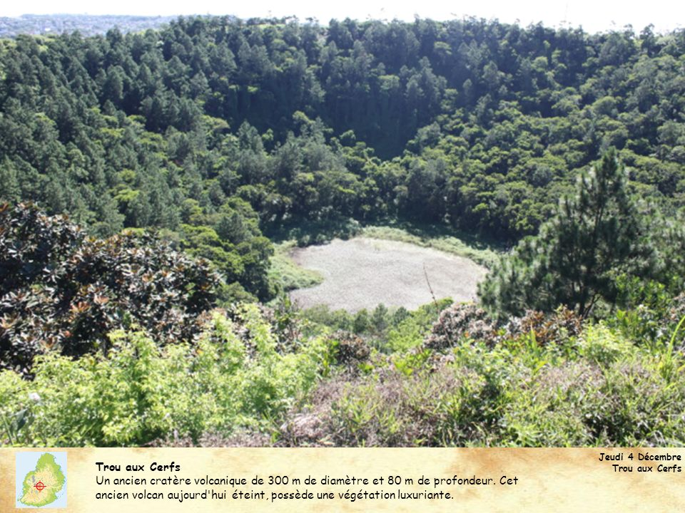 Jeudi 4 Décembre Trou aux Cerfs Un ancien cratère volcanique de 300 m de diamètre et 80 m de profondeur. Cet ancien volcan aujourd'hui éteint, possède
