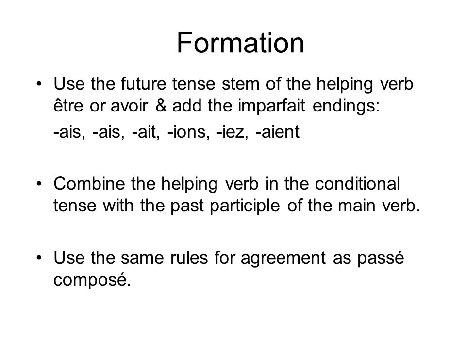 Formation Use the future tense stem of the helping verb être or avoir & add the imparfait endings: -ais, -ais, -ait, -ions, -iez, -aient Combine the helping verb in the conditional tense with the past participle of the main verb.