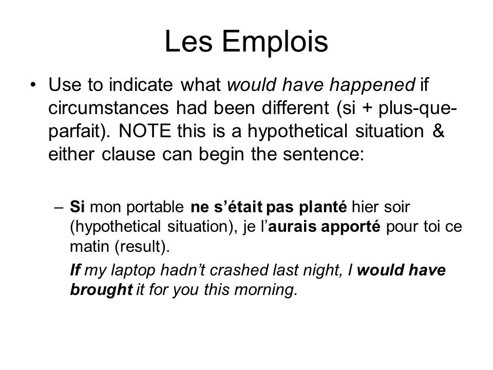 Les Emplois Use to indicate what would have happened if circumstances had been different (si + plus-que- parfait). NOTE this is a hypothetical situati