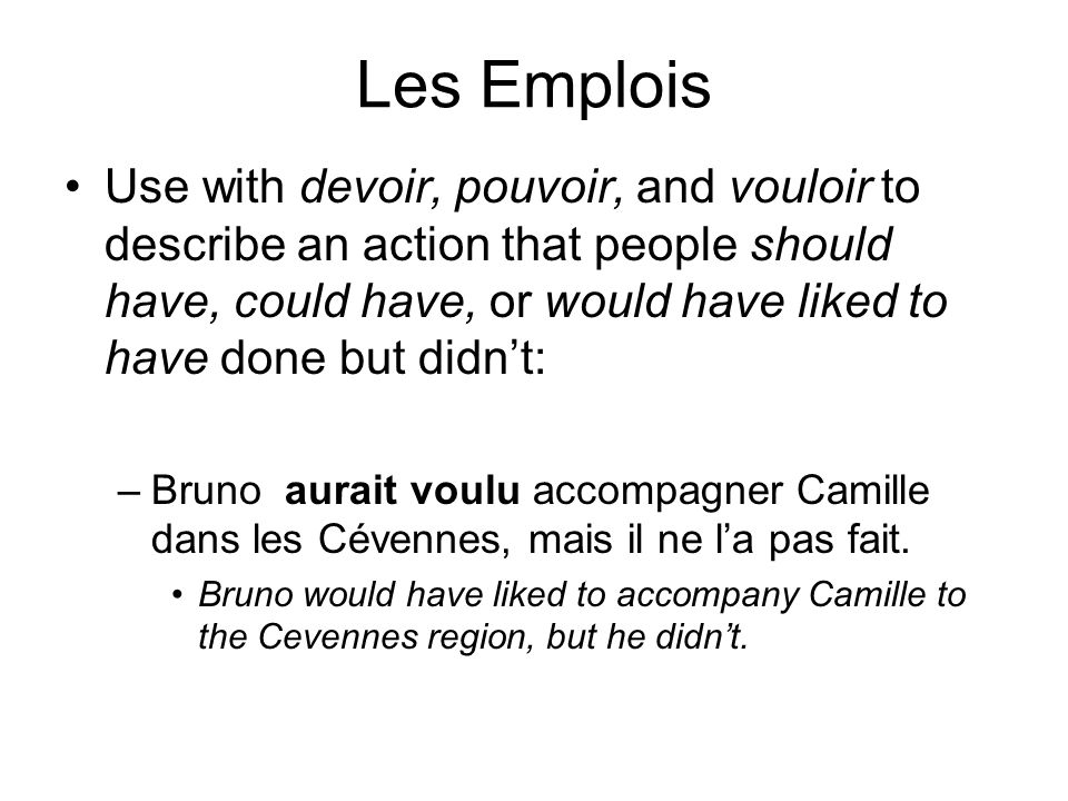 Les Emplois Use with devoir, pouvoir, and vouloir to describe an action that people should have, could have, or would have liked to have done but didn