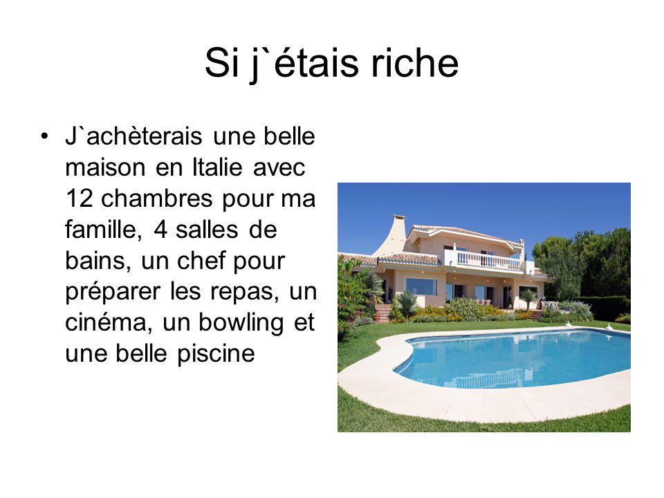 Si j`étais riche J`achèterais une belle maison en Italie avec 12 chambres pour ma famille, 4 salles de bains, un chef pour préparer les repas, un ciné